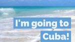 I'm going to Cuba!