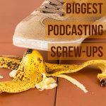 My Biggest Podcasting Screw-Ups